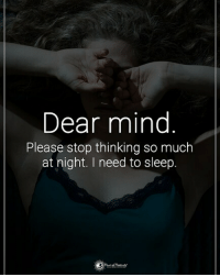 Memes, Tag Someone, and Mind: Dear mind  Please stop thinking so much  at night. I need to sleep. Tag someone who need to read this. Dear Mind, Please stop thinking so much at night . I need to sleep. powerofpositivity
