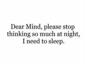Mind, Sleep, and Dear: Dear Mind, please stop  thinking so much at night,  I need to sleep.