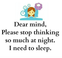 Memes, 🤖, and Dears: Dear mind  Please stop thinking  so much at night.  I need to sleep