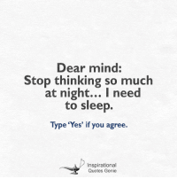 Quotes, Mind, and Sleep: Dear mind:  Stop thinking so much  at night... I need  to sleep.  Type 'Yes' if you agree.  Inspirational  Quotes Genie <3