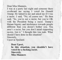 "Racist Trump: Dear Miss Manners,  I was at a party last night and someone there  overheard me saying I voted for Donald  Trump. He turned to me and asked me if I was  a racist. I said, ""No, of course not."" He then  said, ""So, you're not a racist, but you're OK.  with the President being a racist. Trump's  blatant bigotry and intolerance towards people  different than you doesn't bother you. You  aren't a racist, but you don't mind supporting  racists. Got it."" I thought this was rude. What  should I have done in this situation?  Sincerely,  Upset in Ypsilanti  Dear Upset,  In this situation, you shouldn't have  voted for a fucking racist.  Sincerely,  Miss Manners"