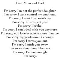 im sorry: Dear Mom and Dad,  I'm sorry I'm not the perfect daughter.  I'm sorry I can't control my emotions.  I'm sorrv I avoid responsibilitv.  I'm sorrv I disrespect vou.  I'm sorry I broke.  I'm sorry I can't deal with you anymore  I' .  m sorry you love everyone more than me  I'm sorry my grades aren't enough.  I'm sorrv I stress vou out.  I'm sorry I push you away.  I'm sorry about how I behave.  I'm sorry I'm not enough  I'm sorry