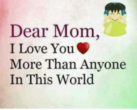 i love you more: Dear Mom,  I Love You  More Than Anyone  In This World