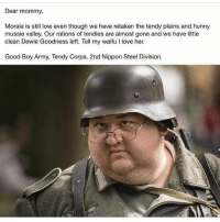 morale: Dear mommy,  Morale is still low even though we have retaken the tendy plains and hunny  mussie valley. Our rations of tendies are almost gone and we have little  clean Dewie Goodness left. Tell my waifu I love her.  Good Boy Army, Tendy Corps, 2nd Nippon Steel Division.