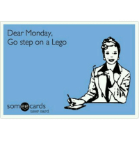 Lego, Memes, and Monday: Dear Monday  Go step on a Lego  somee cards  user card 😩😩😩 monday lego goodgirlwithbadthoughts 💅