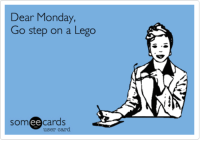 Lego, Someecards, and Monday: Dear Monday,  Go step on a Lego  somee cards  user card Dear Monday, Go step on a Lego. | Workplace Ecard | someecards.com