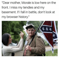 "Fall, History, and Dank Memes: ""Dear mother, Morale is low here on the  front. I miss my tendies and my  basement. If I fall in battle, don't look at  my browser history."""