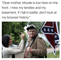 "Fall, History, and Mother: ""Dear mother, Morale is low here on the  front. I miss my tendies and my  basement. If I fall in battle, don't look at  my browser history.""  year  g his degree"