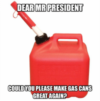 I'm all for this: DEAR MR PRESIDENT  COULD  YOU PLEASE MAKE GAS CANS  GREAT AGAIN I'm all for this