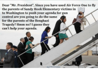 """dear mr president: Dear """"Mr. President"""", Since you have used Air Force One to fly  the parents of Sandy Hook Elementary victims in  to Washington to push your agenda for gun  control are you going to do the same  for the parents of the Benghazi  Tragedy? Hmm no? I guess they  can't help your agenda."""