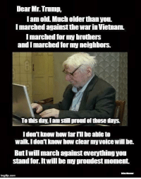 Neighbors, Trump, and Vietnam: Dear Mr. Trump,  lam old. Much older than youL.  I marched against the war in Vietnam.  I marched for my brothers  and I marched for my neighbors.  To this day, Iam stii proud of those days  idon't know how far lil be able to  walk Idon't know how ciear myvoice will be.  But Iwill march against everything yon  stand for. Itwill be my proudest moment  ingfip.com Are you with him?