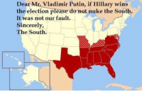 Vladimir Putin: Dear Mr. Vladimir Putin, if Hillary wins  the election please do not nuke the South.  It was not our fault.  Sincerely,  The South