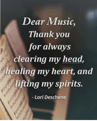 Memes, 🤖, and King: Dear Music,  Thank you  for always  clearing my head,  healing my heart, and  lifting my spirits.  Lori Deschene tag someone Check out all of my prior posts⤵🔝 Positiveresult positive positivequotes positivity life motivation motivational love lovequotes relationship lover hug heart quotes positivequote positivevibes kiss king soulmate girl boy friendship dream adore inspire inspiration couplegoals partner women man