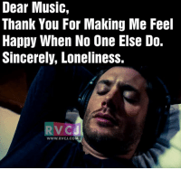 Thank you Music.: Dear Music,  Thank You For Making Me Feel  Happy When No One Else Do.  Sincerely, Loneliness.  RVCU  WWW. RVCJ.COM Thank you Music.
