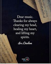 Dear Music, Thanks for always clearing my head, healing my heart, and lifting my spirits. - Lori Deschene positiveenergyplus: Dear music.  Thanks for always  clearing my head,  healing my heart,  and lifting my  Spirits. Dear Music, Thanks for always clearing my head, healing my heart, and lifting my spirits. - Lori Deschene positiveenergyplus