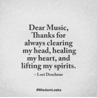 Lori: Dear Music,  Thanks for  always clearing  my head, healing  my heart, and  lifting my spirits.  Lori Deschene  #Wisdom Leaks
