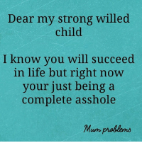 Dank, Life, and Strong: Dear my strong willed  child  I know you will succeed  in life but right now  your just being a  complete asshole  Mum problens  Unレ