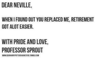 Aww, Memes, and Sprouts: DEAR NEVILLE,  WHEN I FOUND OUT YOU REPLACED ME, RETIREMENT  GOT ALOT EASIER  WITH PRIDE AND LOVE,  PROFESSOR SPROUT  WWWDEARHARRYPOTTERCHARACTERSTWELRCOM Aww  Lady Snape