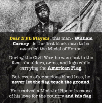 Why we stand: Dear NFL Players, this man William  Carney - is the first black man to be  awarded the Medal of Honor.  During the Civil War, he was shot in the  face, shoulders, arms, and legs while  carrying the American Flag.  But, even after serious blood loss, he  never let the flag touch the ground,  He received a Medal of Honor because  of his love for the country and his flag! Why we stand