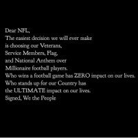 Football, Memes, and Nfl: Dear NFL,  The easiest decision we will ever make  is choosing our Veterans,  Service Members, Flag,  and National Anthem over  Millionaire football players.  Who wins a football game has ZERO impact on our lives.  Who stands up for our Country has  the ULTIMATE impact on our lives.  Signed, We the People