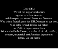 "America, Fire, and Football: Dear NFL:  We will not support millionaire  ingrates who hate America  and disrespect our Armed Forces and Veterans.  Who wins a football game has ZERO impact on our lives.  Who fights for and defends our nation  has EVERY impact on our lives.  We stand with the Heroes, not a bunch of rich, entitled,  arrogant, ungrateful, anti-American degenerates.  Signed, We the People 🇺🇸 ""There is only one boss. The customer. And he can fire everybody in the company from the chairman on down, simply by spending his money somewhere else."" Sam Walton Follow 🔊 @unclesamsmisguidedchildren unclesamsmisguidedchildren misguidedlife unclesamschildren backtheblue Police thinblueline bluelivesmatter Deputy Cop Officer militarymuscle militarylife military k9 oathkeeper kaepernick nfl boycottnfl fuckkaepernick armedforces westand wethepeople nflboycott"