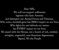America, Football, and Memes: Dear NFL  We will not support millionaire  ingrates who hate America  and disrespect our Armed Forces and Veterans.  Who wins a football game has ZERO impact on our lives.  Who fights for and defends our nation  has EVERY impact on our lives.  We stand with the Heroes, not a bunch of rich, entitled,  arrogant, ungrateful, anti-American degenerates.  Signed, We the People #WeStand