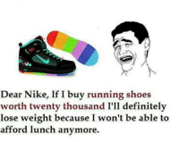 Definitely, Memes, and Nike: Dear Nike, If I buy running shoes  worth twenty thousand I'll definitely  lose weight because I won't be able to  afford lunch anymore. Dear Nike... :D