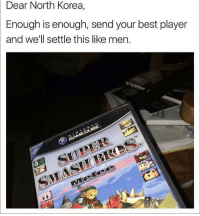 Fucking, Funny, and I Bet: Dear North Korea,  Enough is enough, send your best player  and we'll settle this like men.  N INTENDO TBH I bet you Kim Jong Un is fucking unreal at super smash so we should maybe rethink this plan