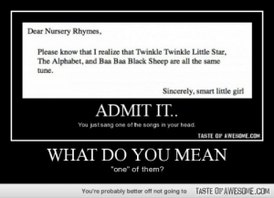 """My childhood in a nutshell.http://omg-humor.tumblr.com: Dear Nursery Rhymes,  Please know that I realize that Twinkle Twinkle Little Star,  The Alphabet, and Baa Baa Black Sheep are all the same  tune.  Sincerely, smart little girl  ADMIT IT..  You justsang one of the songs in your head.  TASTE OF AWESOME.COM  WHAT DO YOU MEAN  """"one"""" of them?  TASTE OF AWESOME.COM  You're probably better off not going to My childhood in a nutshell.http://omg-humor.tumblr.com"""
