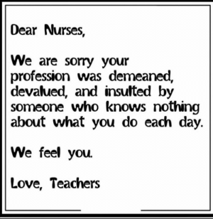 profession: Dear Nurses,  We are sorry your  profession was demeaned,  devalued, and insulted by  someone who knows nothing  about what you do each day.  We feel you.  Love, Teachers