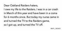 The Raiders getting embarrassed 33-0. Same shit, different season.: Dear Oakland Raiders haters,  I owe my life to the Raiders. was in a car crash  in March of this year and have been in a coma  for 6 months since. But today my nurse came in  and turned the TV to the Raiders game  so I got up, and turned the TV off.  @NFL MEMES The Raiders getting embarrassed 33-0. Same shit, different season.