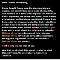 Assassination, College, and Memes: Dear Obama and Hillary,  Since Donald Trump won the election fair and  square, our country has seen mass chaos, riots,  and protests of a democratically elected President  Elect. Highways are being shut down, flags burned  everywhere, and buildings vandalized. People from  both sides have been attacked for their vote. Mass  assassination attempts are being said about our  new President Elect Donald Trump  Neither of you  have said a word about this destructive behavior.  Neither of you have denounced this violence.  Neither of you have made any public statements  telling your supporters to stop this madness.  Neither of you are leaders.  That is why we are sick of you.  And that is why half this country voted to elect  Donald Trump. We are sick of a leaderless  America. This meme is not quite correct: The USA is a Constitutional Republic or Representative Republic, Trump was elected Constitutionally by the electoral college that equally represents the people's vote.  Also, Trump will be the new Commander in Chief, not leader.