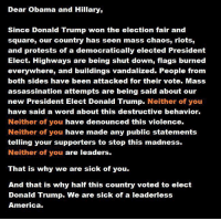 Assassination, Donald Trump, and Memes: Dear Obama and Hillary,  Since Donald Trump won the election fair and  square, our country has seen mass chaos, riots,  and protests of a democratically elected President  Elect. Highways are being shut down, flags burned  everywhere, and buildings vandalized. People from  both sides have been attacked for their vote. Mass  assassination attempts are being said about our  new President Elect Donald Trump  Neither of you  have said a word about this destructive behavior.  Neither of you  have denounced this violence.  Neither of you have made any public statements  telling your supporters to stop this madness.  Neither of you are leaders.  That is why we are sick of you.  And that is why half this country voted to elect  Donald Trump. We are sick of a leaderless  America. ★★★ Patriots Who Dare... Join our fight to save America! ➠ Click Here http://bb4sp.com/ #BB4SP