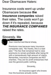 "Memes, Enterprise, and 🤖: Dear Obamacare Haters:  Insurance costs went up under  Obamacare because the  insurance companies raised  their rates. The costs won't go  down if it's repealed, because  THE INSURANCE COMPANIES  raised the rates.  Sincerely, Me  Dear misinformed liberal sheep,  Premiums rose because many insurance  companies said, ""No thanks, this is a bad  plan."" The few that remained had to raise  premiums to remain profitable after being hit  with a tremendously high amount of claims.  Remember, insurance companies are NOT  charities. They are for profit enterprises that  owe the general public nothing.  Sincerely,  An insurance agent who knows  how the business actually works (GC)"