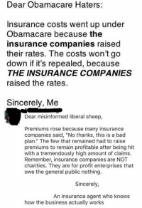 "Bad, Memes, and Business: Dear Obamacare Haters:  Insurance costs went up under  Obamacare because the  insurance companies raised  their rates. The costs won't go  down if it's repealed, because  THE INSURANCE COMPANIES  raised the rates.  Sincerely, Me  Dear misinformed liberal sheep,  Premiums rose because many insurance  companies said, ""No thanks, this is a bad  plan."" The few that remained had to raise  premiums to remain profitable after being hit  with a tremendously high amount of claims.  Remember, insurance companies are NOT  charities. They are for profit enterprises that  owe the general public nothing.  Sincerely,  An insurance agent who knows  how the business actually works (GC)"
