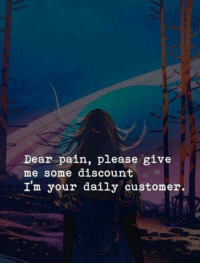 Pain, Dear, and Customer: Dear pain, please give  me some discount  I'm your daily customer.