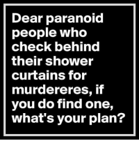 paranoid: Dear paranoid  people who  check behind  their Shower  curtains for  murdereres, if  you do find one,  what's your plan?
