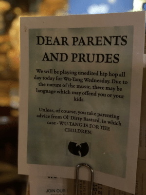 Sign at Florida BBQ restaurant.: DEAR PARENTS  AND PRUDES  We will be playing unedited hip hop all  day today for Wu-Tang Wednesday. Due to  the nature of the music, there may be  language which may offend you or your  kids.  Unless, of course, you take parenting  advice from Ol' Dirty Bastard, in which  case- WU-TANG IS EOR THE  CHILDREN.  JOIN OUR Sign at Florida BBQ restaurant.