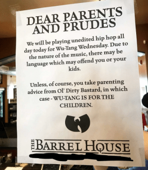 Local watering hole participates in WuTang Wednesdays.: DEAR PARENTS  AND PRUDES  We will be playing unedited hip hop all  day today for Wu-Tang Wednesday. Due to  the nature of the music, there may be  language which may offend you or your  kids.  Unless, of course, you take parenting  advice from Ol' Dirty Bastard, in which  case WU-TANG IS FOR THE  CHILDREN  BARREL HOUSE Local watering hole participates in WuTang Wednesdays.