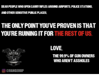 Please. Stop. Doing. That.  RangerUp.com: DEAR PEOPLE WHO OPENCARRYRIFLES AROUND AIRPORTS, POLICE STATIONS,  AND OTHERSENSITIVEPUBLIC PLACES,  THE ONLY POINT YOU'VE PROVENIS THAT  YOURE RUINING IT FOR  THE REST OF US  LOVE  THE 99.9% OF GUNOWNERS  WHO ARENTASSHOLES  OCORANGERUP Please. Stop. Doing. That.  RangerUp.com