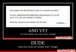 Dudehttp://omg-humor.tumblr.com: Dear people who think Romeo & Juliet is a romantic love story:  It was a relationship that lasted three days between a 13 yr old  and a 17 yr old, and resulted in 6 deaths.  Sincerely, everyone who actually read the story.  lamebook.com  AND YET  It's still a better love story than Twilight  TASTE OF AWESOME.COM  DUDE  what love story isn't better than Twilight  TASTE OF AWESOME.COM Dudehttp://omg-humor.tumblr.com