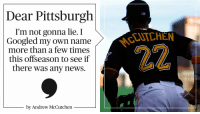 Memes, 🤖, and Lie: Dear Pittsburgh  I'm not gonna lie. I  Googled my own name  more than a few times  this offseason to see if  there was any news.  by Andrew McCutchen A message to @Pirates fans from Andrew McCutchen: