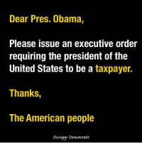 Memes, The Unit, and 🤖: Dear Pres. Obama  Please issue an executive order  requiring the president of the  United States to be a taxpayer.  Thanks,  The American people  Occupy Democrats Funniest Trump Transition Memes: http://abt.cm/2gE55vG  Thanks to Occupy Democrats for this one