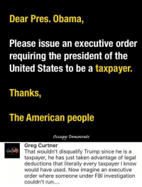 Fbi, Memes, and Taken: Dear Pres. Obama,  Please issue an executive order  requiring the president of the  United States to be a  taxpayer.  Thanks,  The American people  occupy Democrats  Greg Curtner  That wouldn't disqualify Trump since he is a  taxpayer, he has just taken advantage of legal  deductions that literally every taxpayer l know  would have used. Now imagine an executive  order where someone under FBI investigation  couldn't run (GC)