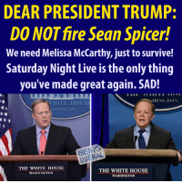 DEAR PRESIDENT TRUMP:  DO NOTfire Sean Spicer!  We need Melissa McCarthy, just to survive!  Saturday Night Live is the only thing  you've made great again. SAD!  SIIINC. ION  WHITE HOUSE  ASHINGTON  THE WHITE HOUSE  THE WHITE HOUSE  WASHINGTON  WASHINGTON So true. Thanks to our friends at Being Liberal