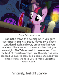 Mega, Princess, and Sincerely: Dear Princess Luna,  I was in the crowd this evening when you gave  your speech and was greatly moved by it. I have  considered each and every argument that you  made and have come to the conclusion that you  were right. The Zebras need to be removed from  the land of Equestria and you are the only one who  can lead us back to glory as a people. We need you  Princess Luna, we need you to Make Equestria  Great Again.  Sincerely, Twilight Sparkle MEGA Tales Pt. II: Twilight Joins Luna