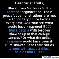 Bailey Jay, Black Lives Matter, and College: Dear racist Trolls,  Black Lives Matter is NOT a  terrorist organization. Their  peaceful demonstrations are met  with military police tactics  every time. Ask yourself what  would have happened if 200  black people with torches  showed up at that college  campus? Or what the police  ave been l  BLM showed up to their rallies  armed with assault rifles,  shields and clubs?  PROUD  D DEMOCRAT LIKE Us Proud Democrat For More News on Politics!