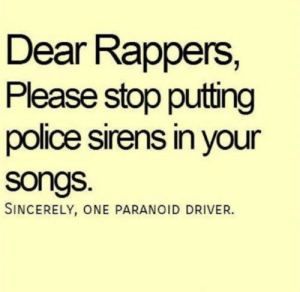 Dank, Police, and Sincerely: Dear Rappers,  Please stop putting  police sirens in your  songs.  SINCERELY, ONE PARANOID DRIVER.