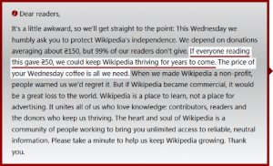 Community, Love, and Regret: Dear readers,  It's a little awkward, so we'll get straight to the point: This Wednesday we  humbly ask you to protect Wikipedia's independence. We depend on donations  averaging about 150, but 99% of our readers don't give. If everyone reading  people warned us we'd regret it. But if Wikipedia became commercial, it would  be a great loss to the world. Wikipedia is a place to learn, not a place for  advertising. It unites all of us who love knowledge: contributors, readers and  the donors who keep us thriving. The heart and soul of Wikipedia is a  community of people working to bring you unlimited access to reliable, neutral  you ₴50 (spoiler: a lot) for a Wednesday coffee?!