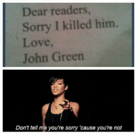 I'm a horrible admin....DX In Other News, Come Subscribe To My YouTube Channel For Some UnRelated Content!: https://www.youtube.com/user/9love911 ~Tick-Tock: Dear readers  Sorry I killed him.  Love  John Green  Don't tell me you're sorry 'cause you're not I'm a horrible admin....DX In Other News, Come Subscribe To My YouTube Channel For Some UnRelated Content!: https://www.youtube.com/user/9love911 ~Tick-Tock